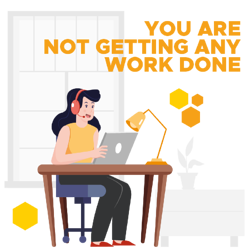 You are not getting any work done